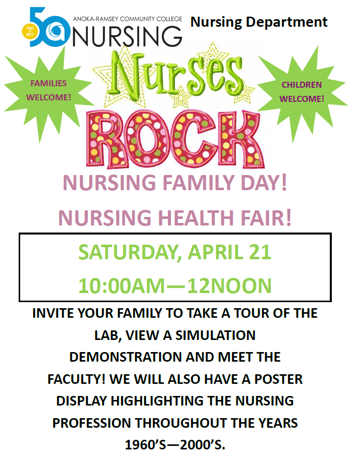 FAMILIES WELCOME! INVITE YOUR FAMILY TO TAKE A TOUR OF THE LAB, VIEW A SIMULATION DEMONSTRATION AND MEET THE FACULTY! WE WILL ALSO HAVE A POSTER DISPLAY HIGHLIGHTING THE NURSING PROFESSION THROUGHOUT THE YEARS 1960'S—2000'S. NURSING FAMILY DAY!NURSING HEALTH FAIR! Nursing Department SATURDAY, APRIL 21 10:00AM—12NOON CHILDREN WELCOME!